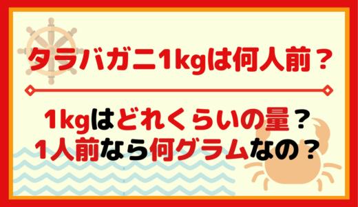 タラバガニ1kgは何人前でどれくらいの量?1人前や4人前は何kg?